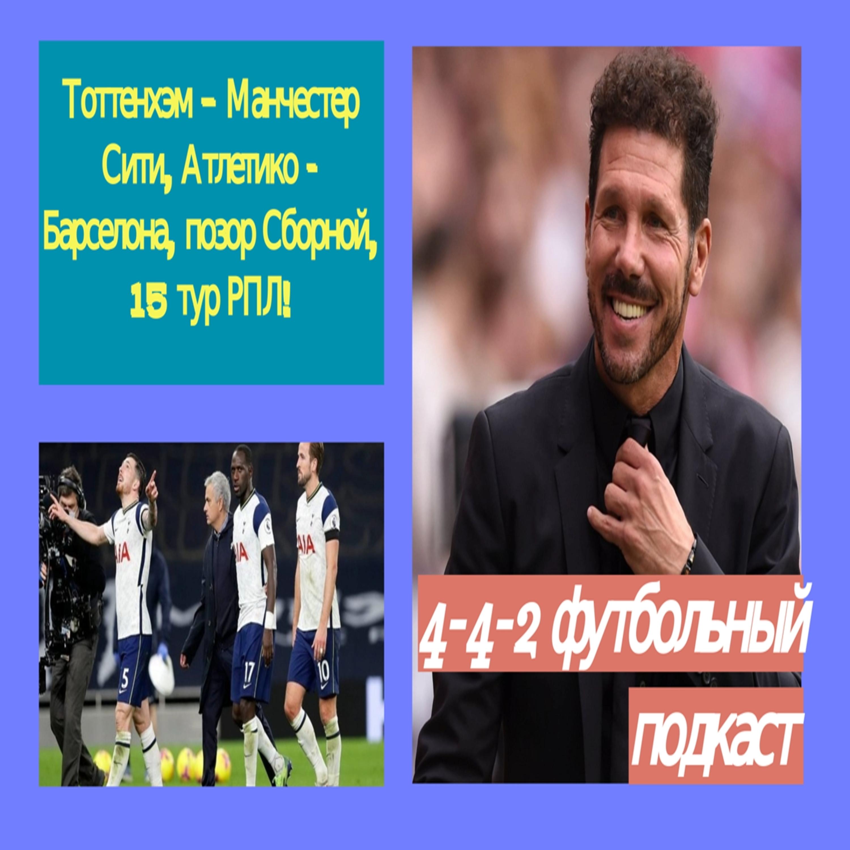 Тоттенхэм – Манчестер Сити, Атлетико - Барселона, позор Сборной, 15 тур РПЛ!