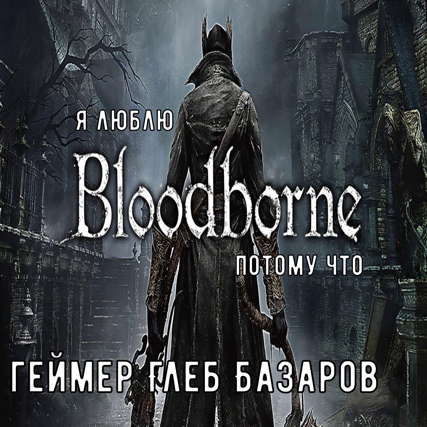 Я люблю Bloodborne потому что (геймер Глеб Базаров)
